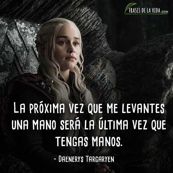 Frases de Daenerys Targaryen, La próxima vez que me levantes una mano será la última vez que tengas manos.