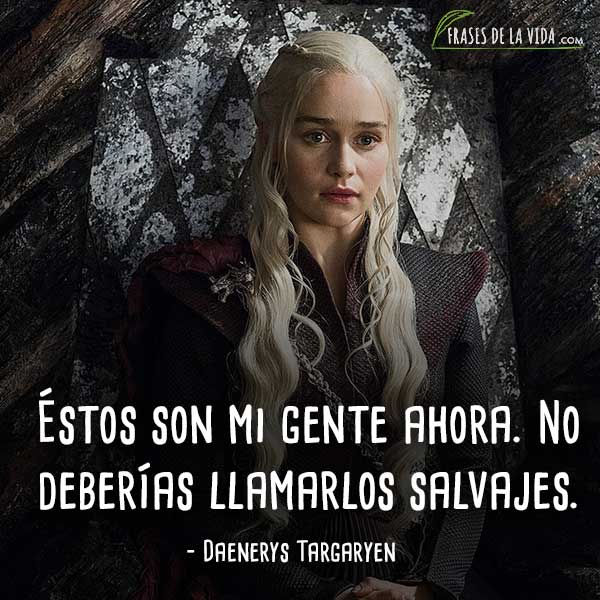Frases de Daenerys Targaryen, Éstos son mi gente ahora. No deberías llamarlos salvajes.