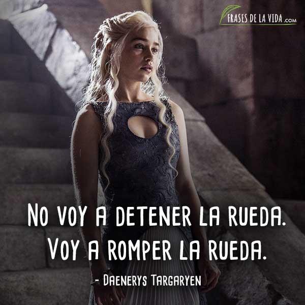 Frases de Daenerys Targaryen, No voy a detener la rueda. Voy a romper la rueda.