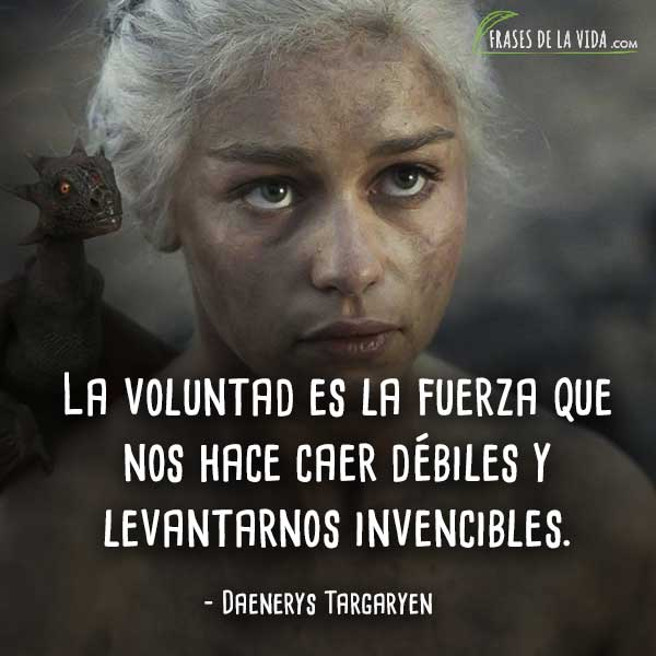 Frases de Daenerys Targaryen, La voluntad es la fuerza que nos hace caer débiles y levantarnos invencibles.