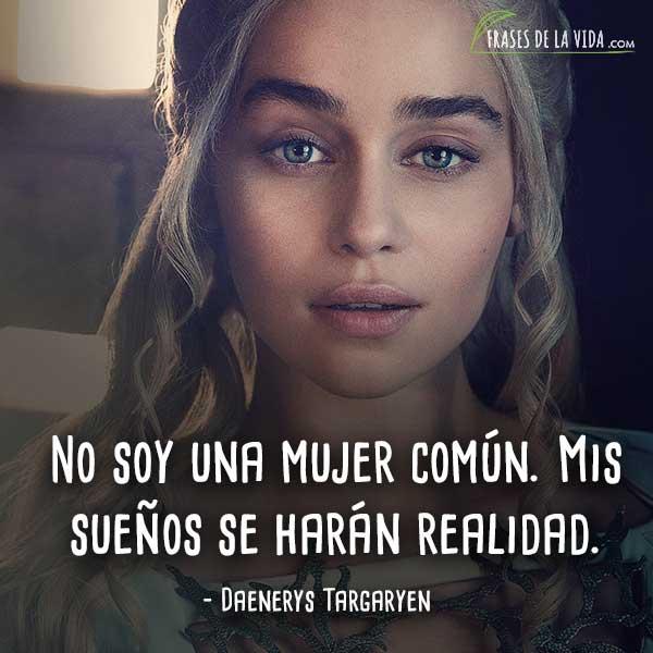 Frases de Daenerys Targaryen, No soy una mujer común. Mis sueños se harán realidad.