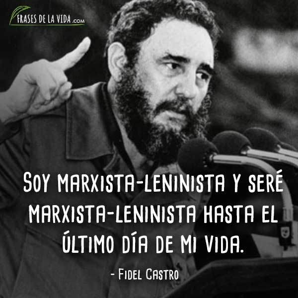 Frases de Fidel Castro, Soy marxista-leninista y seré marxista-leninista hasta el último día de mi vida.