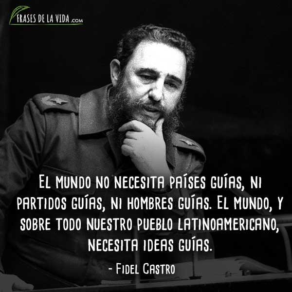 Frases de Fidel Castro, El mundo no necesita países guías, ni partidos guías, ni hombres guías. El mundo, y sobre todo nuestro pueblo latinoamericano, necesita ideas guías.