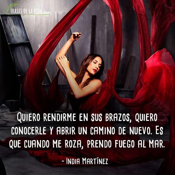 Frases de India Martínez, Quiero rendirme en sus brazos, quiero conocerle y abrir un camino de nuevo.Es que cuando me roza, prendo fuego al mar.