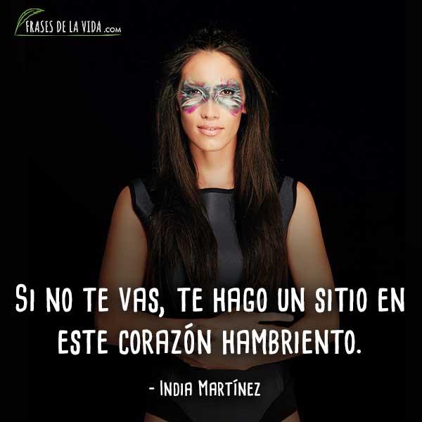 Frases de India Martínez, Si no te vas, te hago un sitio en este corazón hambriento.