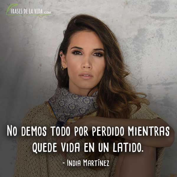 Frases de India Martínez, No demos todo por perdido mientras quede vida en un latido.