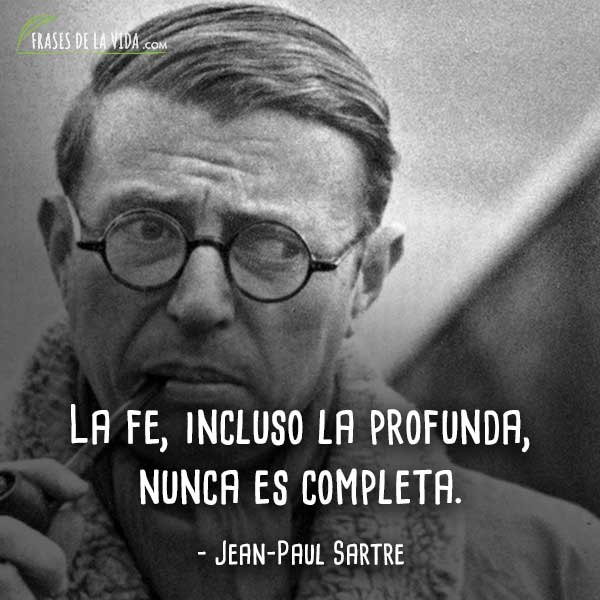 Frases de Jean-Paul Sartre, La fe, incluso la profunda, nunca es completa.