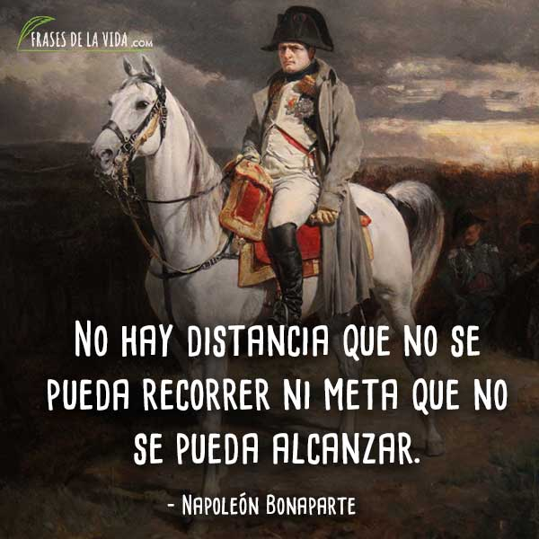 Frases de Napoleon Bonaparte, No hay distancia que no se pueda recorrer ni meta que no se pueda alcanzar.