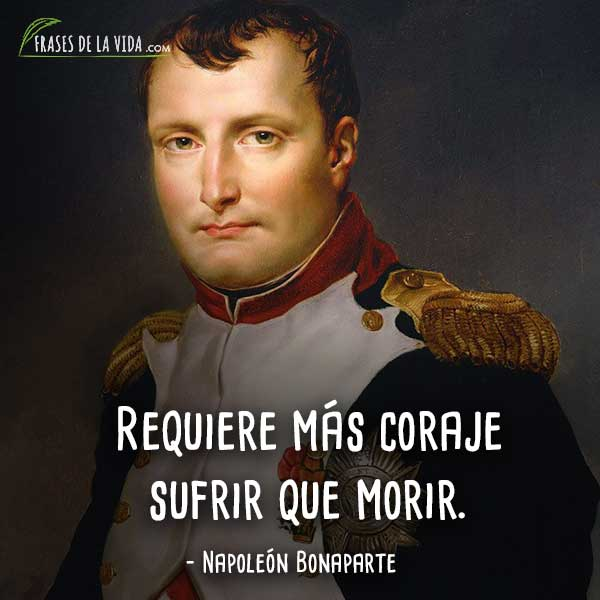 Frases de Napoleon Bonaparte, Requiere más coraje sufrir que morir.