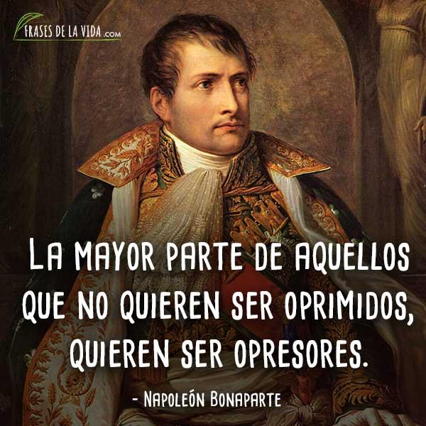 Frases de Napoleon Bonaparte, La mayor parte de aquellos que no quieren ser oprimidos, quieren ser opresores.
