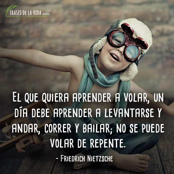 Frases de Nietzsche, El que quiera aprender a volar, un día debe aprender a levantarse y andar, correr y bailar; no se puede volar de repente.