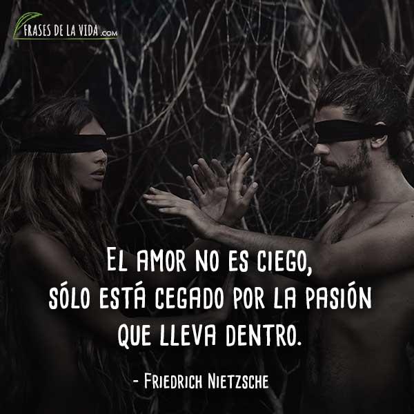 Frases de Nietzsche, El amor no es ciego, sólo está cegado por la pasión que lleva dentro.