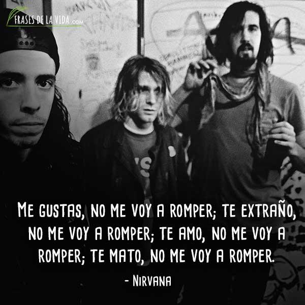 Frases de Nirvana, Me gustas, no me voy a romper; te extraño, no me voy a romper; te amo, no me voy a romper; te mato, no me voy a romper.
