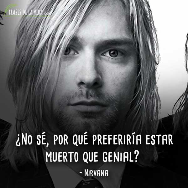Frases de Nirvana, ¿No sé, por qué preferiría estar muerto que genial?