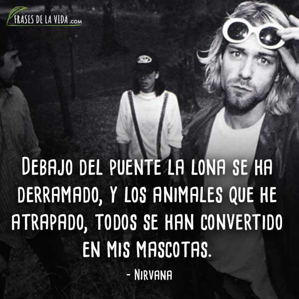 Frases de Nirvana, Debajo del puente la lona se ha derramado, y los animales que he atrapado, todos se han convertido en mis mascotas.