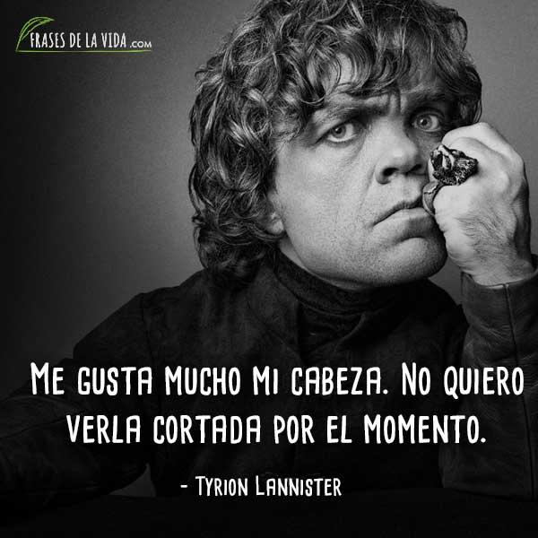 Frases de Tyrion Lannister, Me gusta mucho mi cabeza. No quiero verla cortada por el momento.