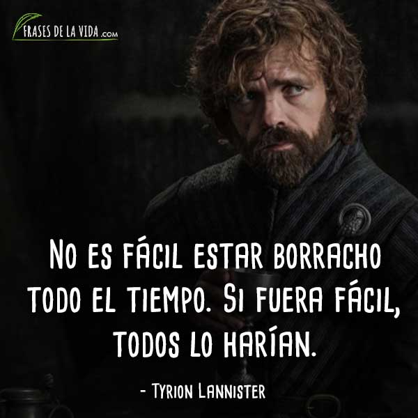 Frases de Tyrion Lannister, No es fácil estar borracho todo el tiempo. Si fuera fácil, todos lo harían.