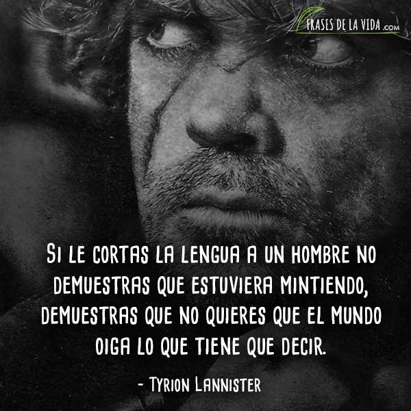 Frases de Tyrion Lannister, Si le cortas la lengua a un hombre no demuestras que estuviera mintiendo, demuestras que no quieres que el mundo oiga lo que tiene que decir.