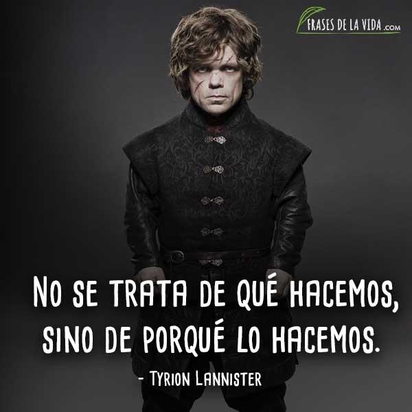 Frases de Tyrion Lannister, No se trata de qué hacemos, sino de porqué lo hacemos.