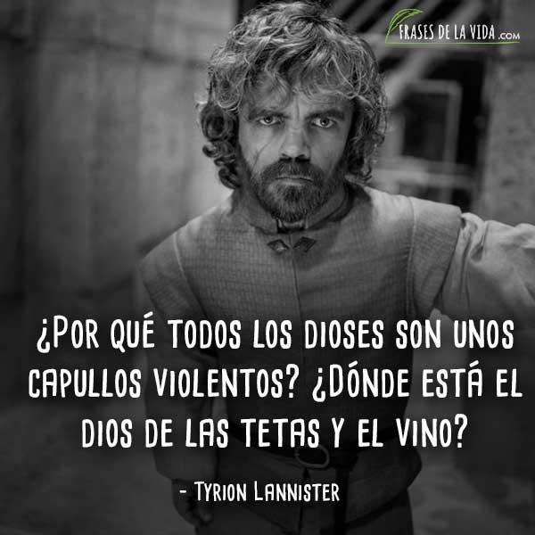Frases de Tyrion Lannister, ¿Por qué todos los dioses son unos capullos violentos? ¿Dónde está el dios de las tetas y el vino?