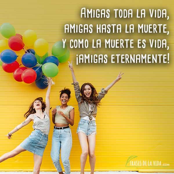 Frases para mi mejor amiga, Amigas toda la vida, amigas hasta la muerte, y como la muerte es vida, amigas eternamente.