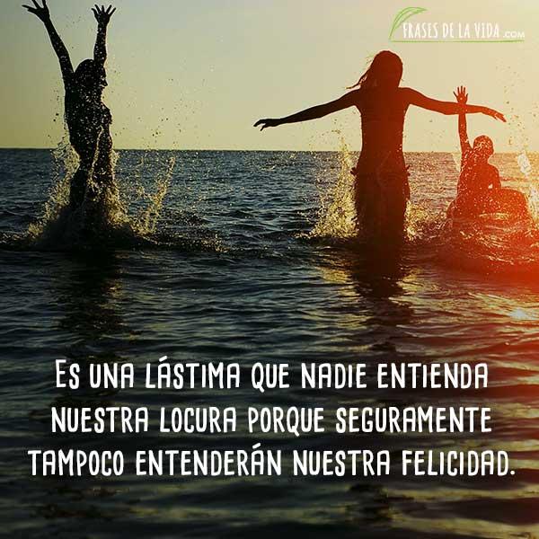 Frases para mi mejor amiga, Es una lástima que nadie entienda nuestra locura porque seguramente tampoco entenderán nuestra felicidad.