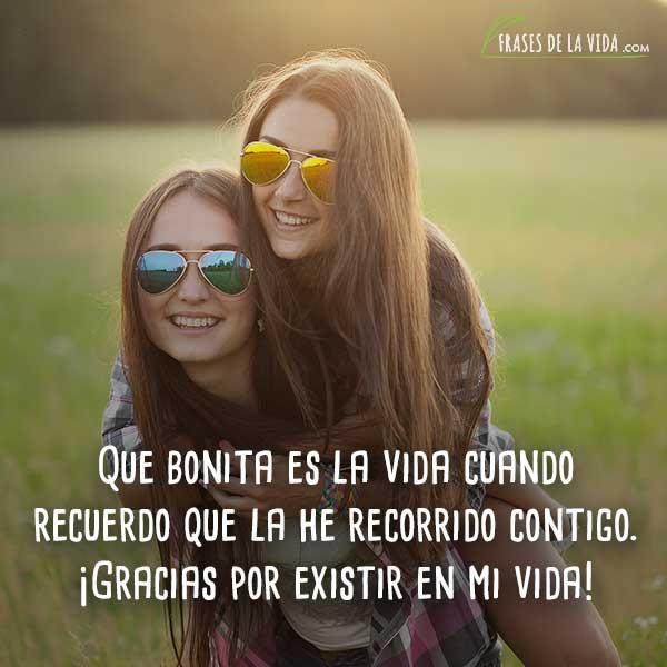 Frases para mi mejor amiga, Que bonita es la vida cuando recuerdo que la he recorrido contigo. ¡Gracias por existir en mi vida!