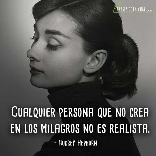 Frases de Audrey Hepburn, Cualquier persona que no crea en los milagros no es realista.