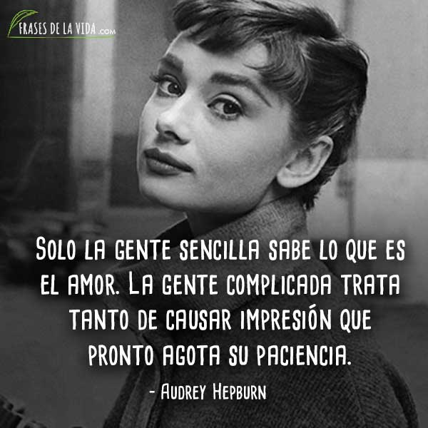 Frases de Audrey Hepburn, Solo la gente sencilla sabe lo que es el amor. La gente complicada trata tanto de causar impresión que pronto agota su paciencia.