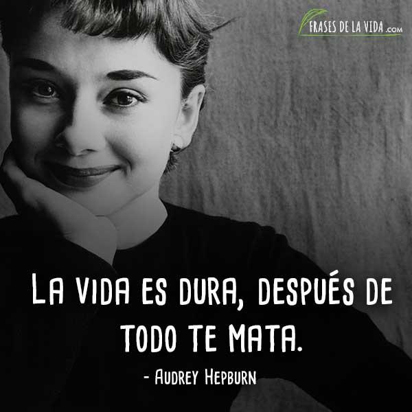 Frases de Audrey Hepburn, La vida es dura, después de todo te mata.