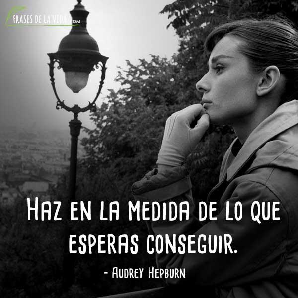 Frases de Audrey Hepburn, Haz en la medida de lo que esperas conseguir.