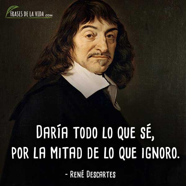 Frases de Descartes, Daría todo lo que sé, por la mitad de lo que ignoro.