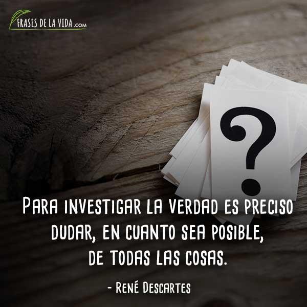 Frases de Descartes, Para investigar la verdad es preciso dudar, en cuanto sea posible, de todas las cosas.