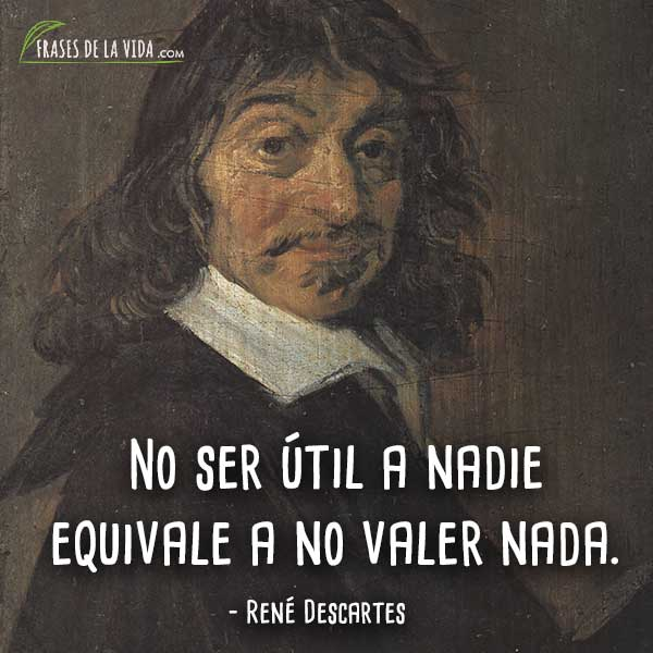 Frases de Descartes, No ser útil a nadie equivale a no valer nada.
